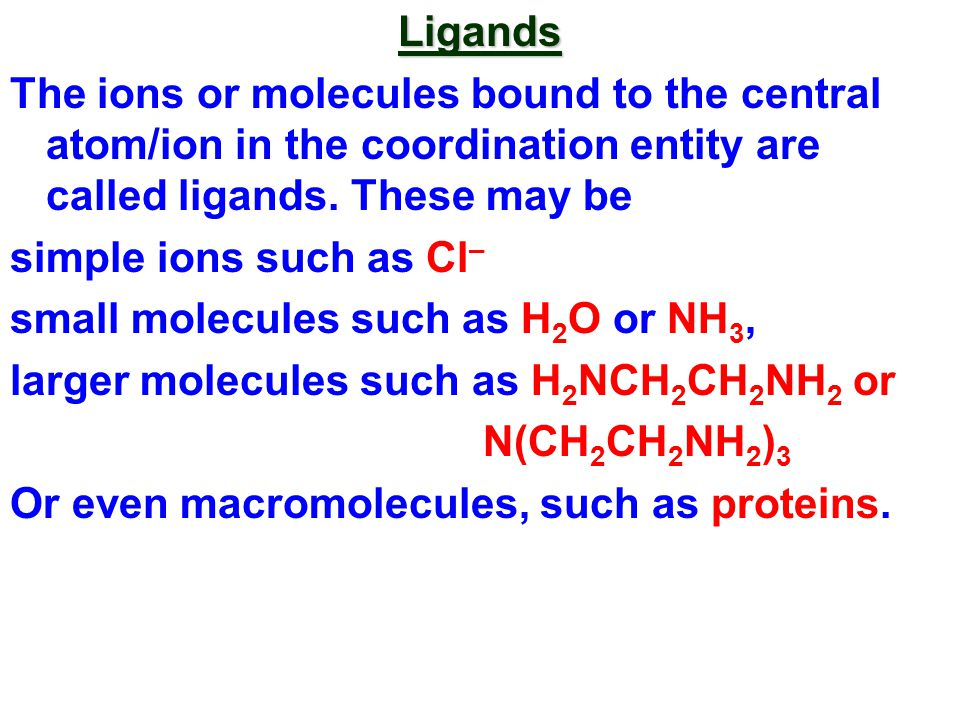 Ligands The ions or molecules bound to the central atom/ion in the coordination entity are called ligands. These may be.