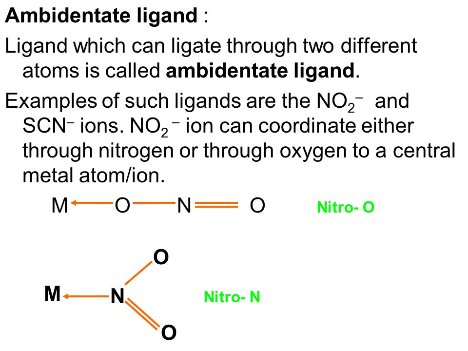 Ambidentate ligand : Ligand which can ligate through two different atoms is called ambidentate ligand.