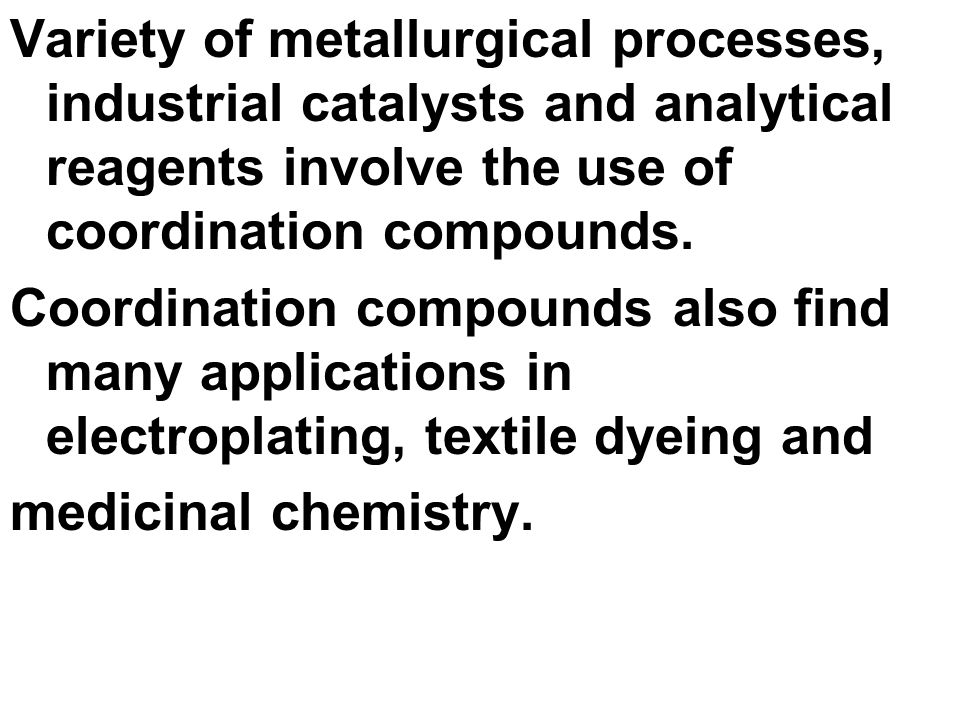 Variety of metallurgical processes, industrial catalysts and analytical reagents involve the use of coordination compounds.