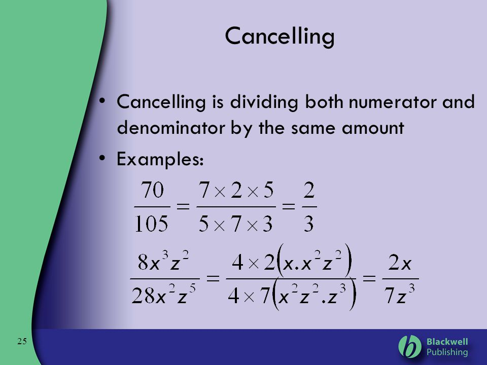 Cancelling Cancelling is dividing both numerator and denominator by the same amount Examples: 25