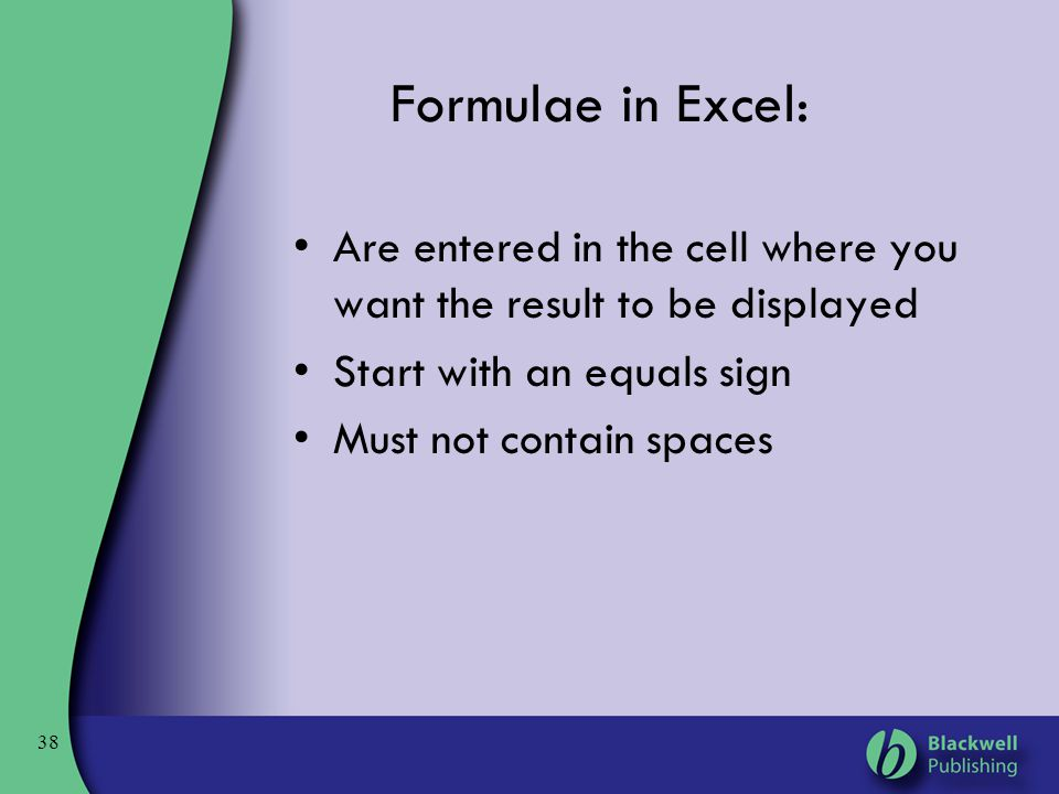 Formulae in Excel: Are entered in the cell where you want the result to be displayed. Start with an equals sign.