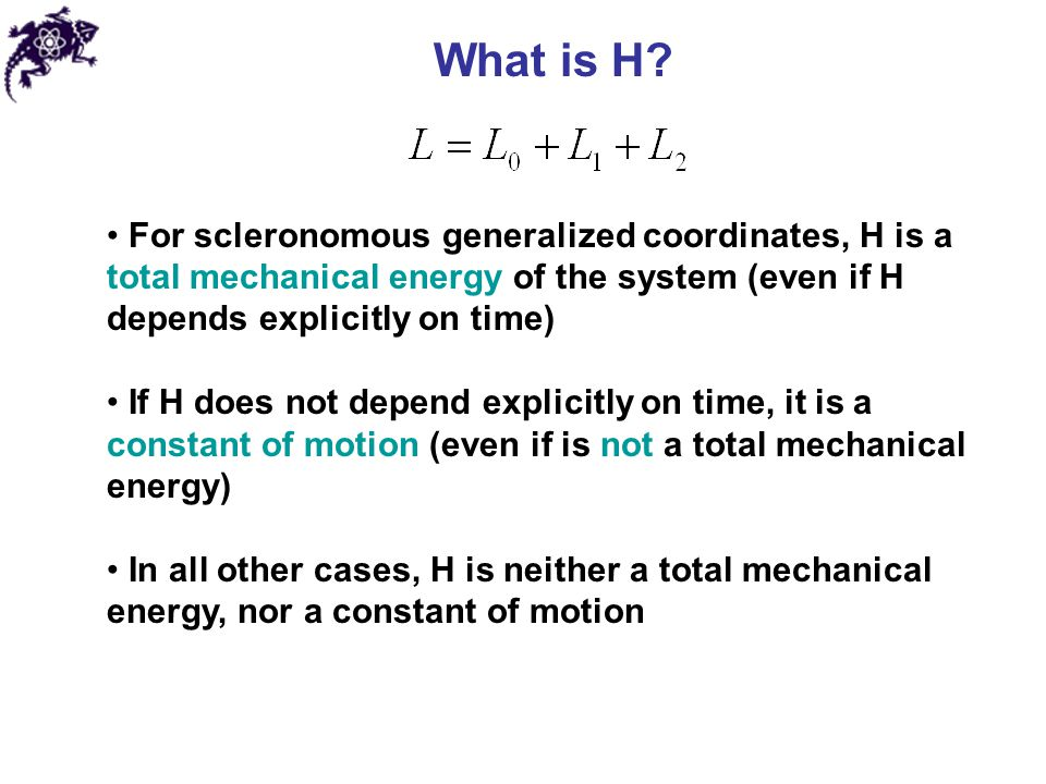 What is H For scleronomous generalized coordinates, H is a total mechanical energy of the system (even if H depends explicitly on time)