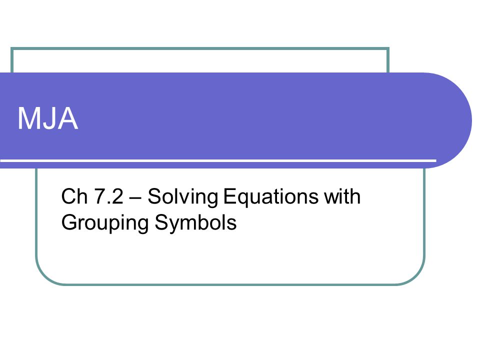 Ch 7.2 – Solving Equations with Grouping Symbols