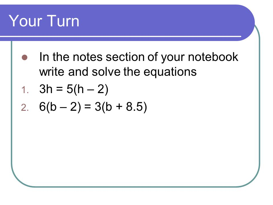 Your Turn In the notes section of your notebook write and solve the equations.