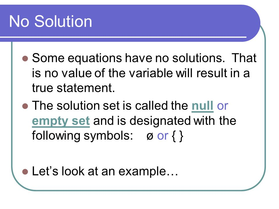 No Solution Some equations have no solutions. That is no value of the variable will result in a true statement.