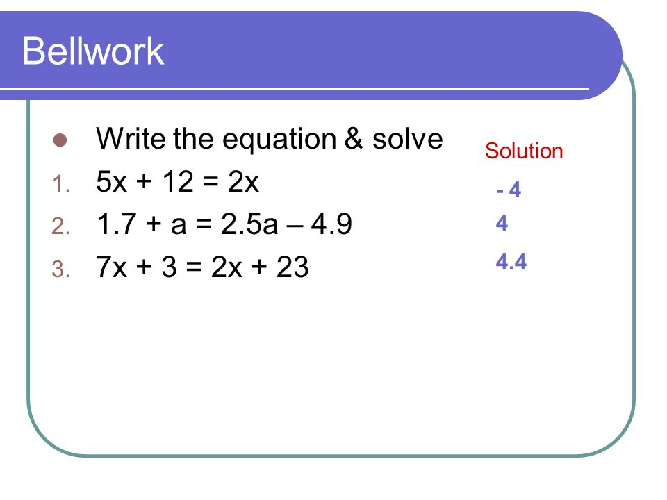 Bellwork Write the equation & solve 5x + 12 = 2x 1.7 + a = 2.5a – 4.9