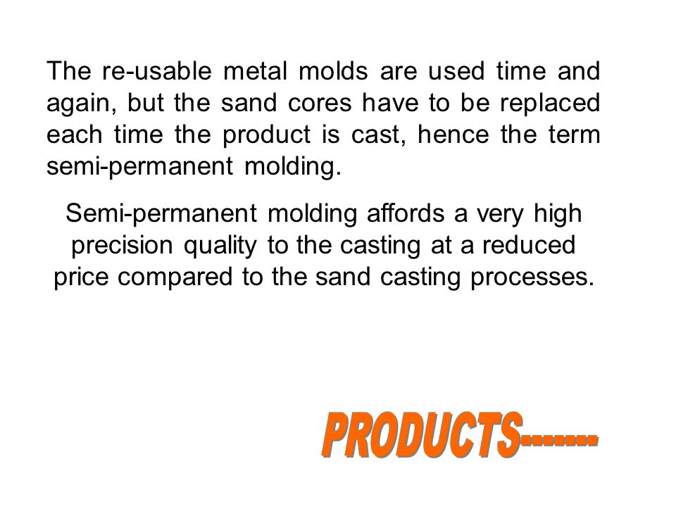 The re-usable metal molds are used time and again, but the sand cores have to be replaced each time the product is cast, hence the term semi-permanent molding.