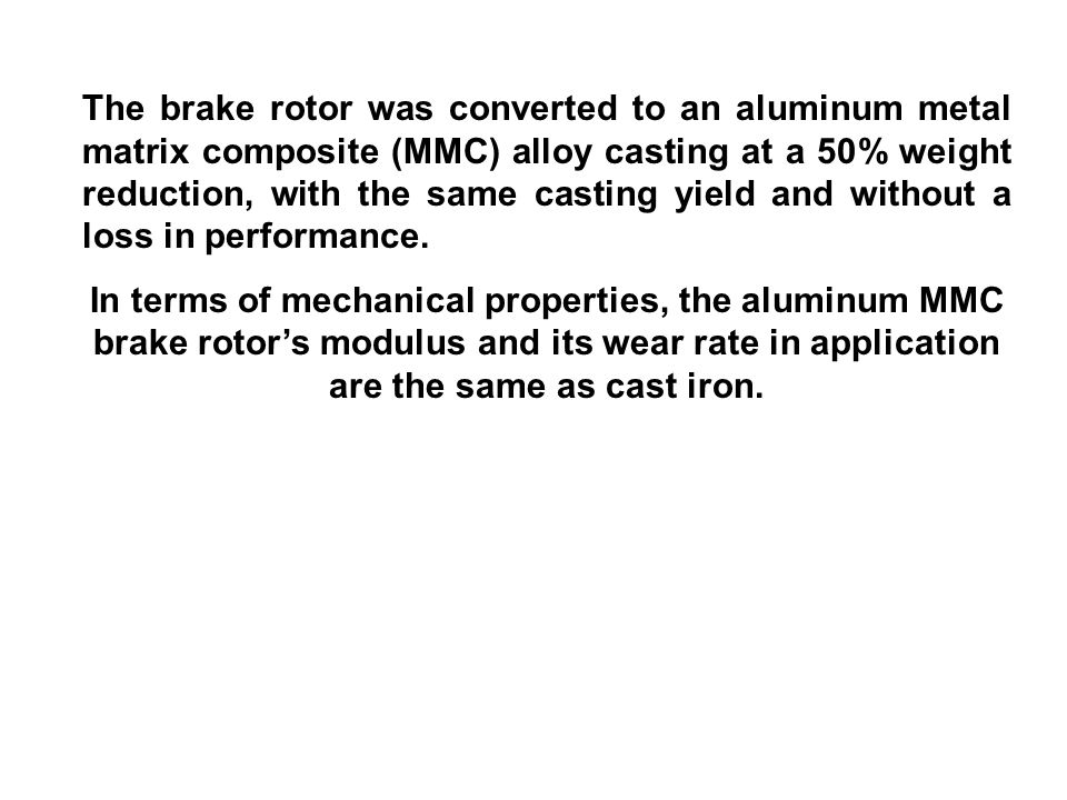 The brake rotor was converted to an aluminum metal matrix composite (MMC) alloy casting at a 50% weight reduction, with the same casting yield and without a loss in performance.