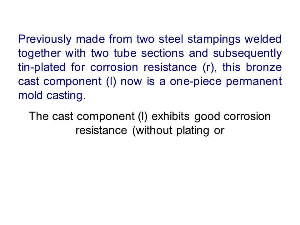 Previously made from two steel stampings welded together with two tube sections and subsequently tin-plated for corrosion resistance (r), this bronze cast component (l) now is a one-piece permanent mold casting.