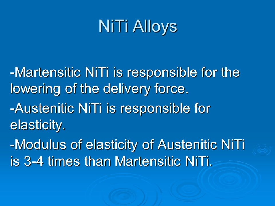 NiTi Alloys -Martensitic NiTi is responsible for the lowering of the delivery force. -Austenitic NiTi is responsible for elasticity.
