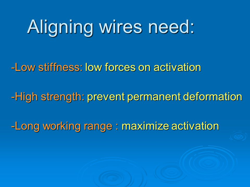 Aligning wires need: -Low stiffness: low forces on activation