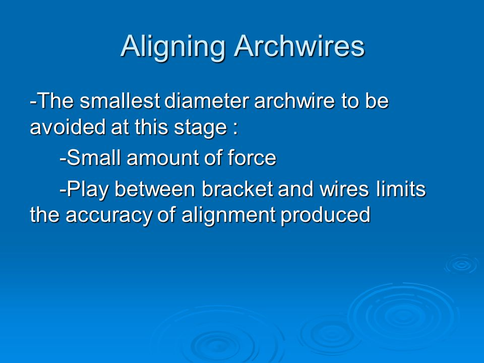 Aligning Archwires -The smallest diameter archwire to be avoided at this stage : -Small amount of force.