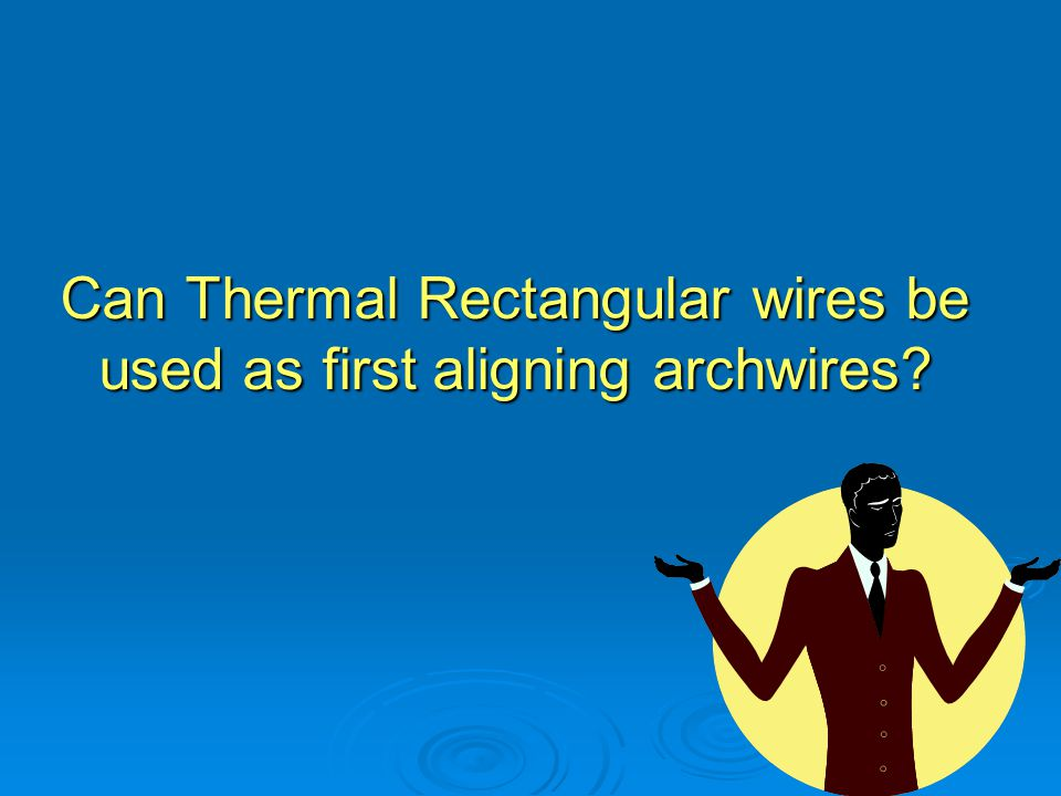 Can Thermal Rectangular wires be used as first aligning archwires