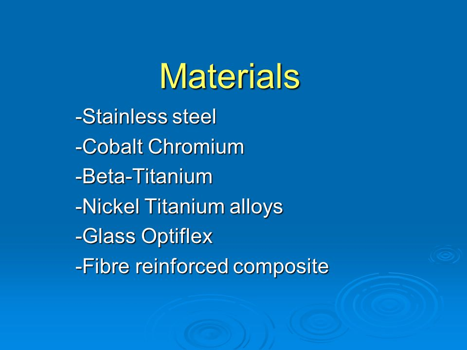 Materials -Stainless steel -Cobalt Chromium -Beta-Titanium