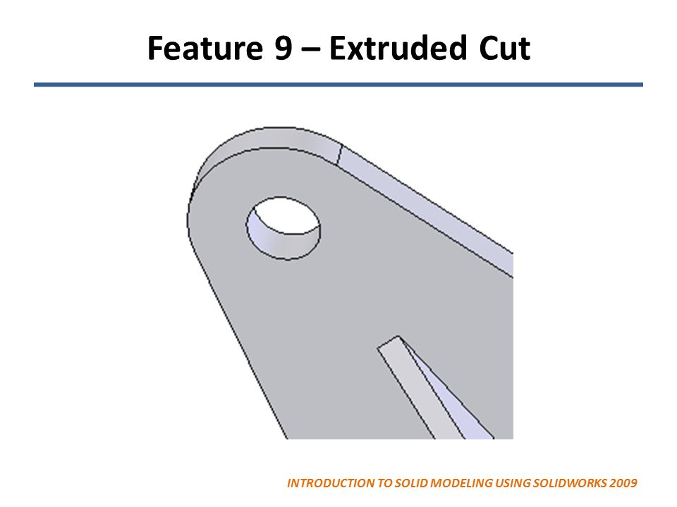 Feature 9 – Extruded Cut INTRODUCTION TO SOLID MODELING USING SOLIDWORKS 2009