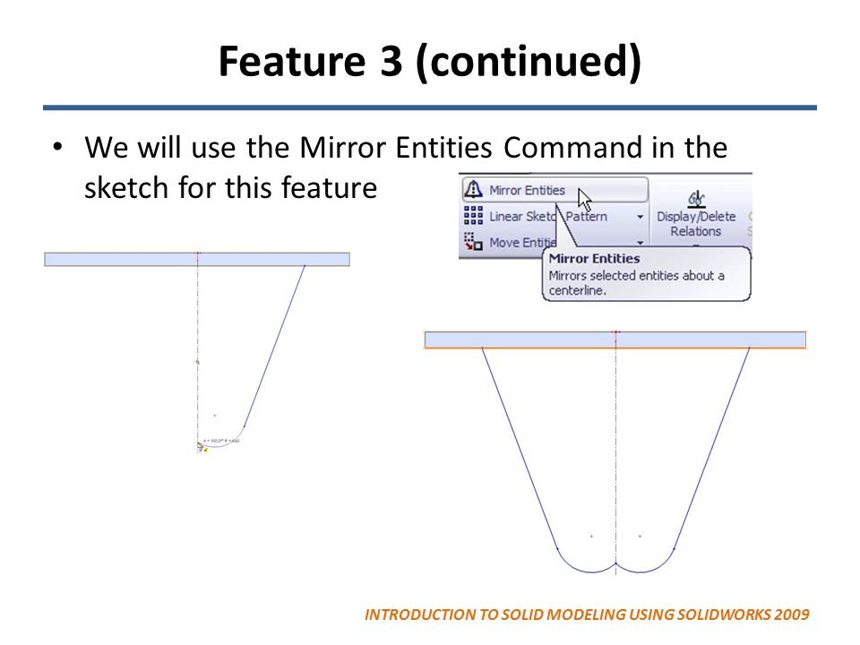 Feature 3 (continued) We will use the Mirror Entities Command in the sketch for this feature.