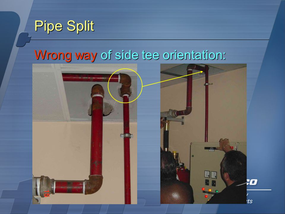 Pipe Split Wrong way of side tee orientation: