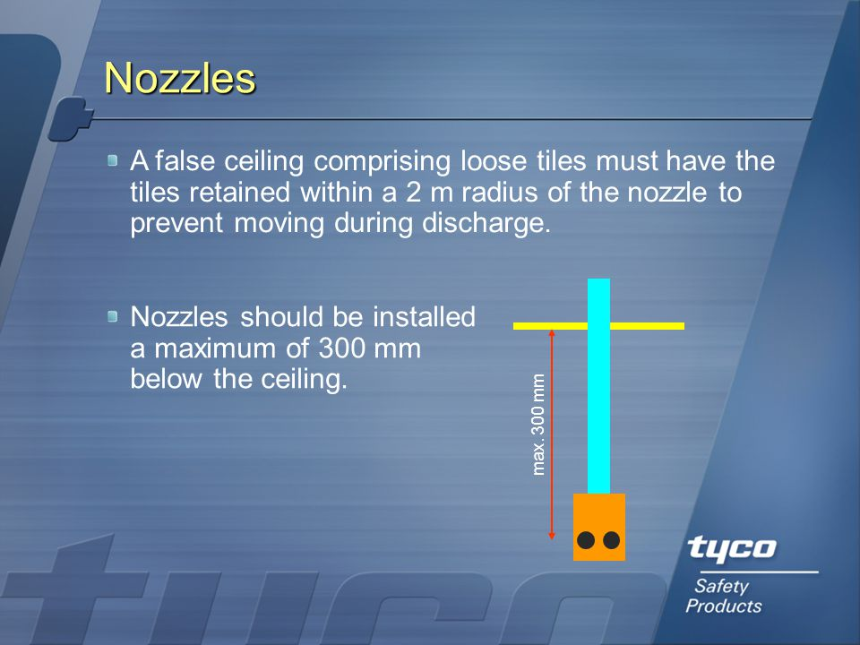 Nozzles A false ceiling comprising loose tiles must have the tiles retained within a 2 m radius of the nozzle to prevent moving during discharge.