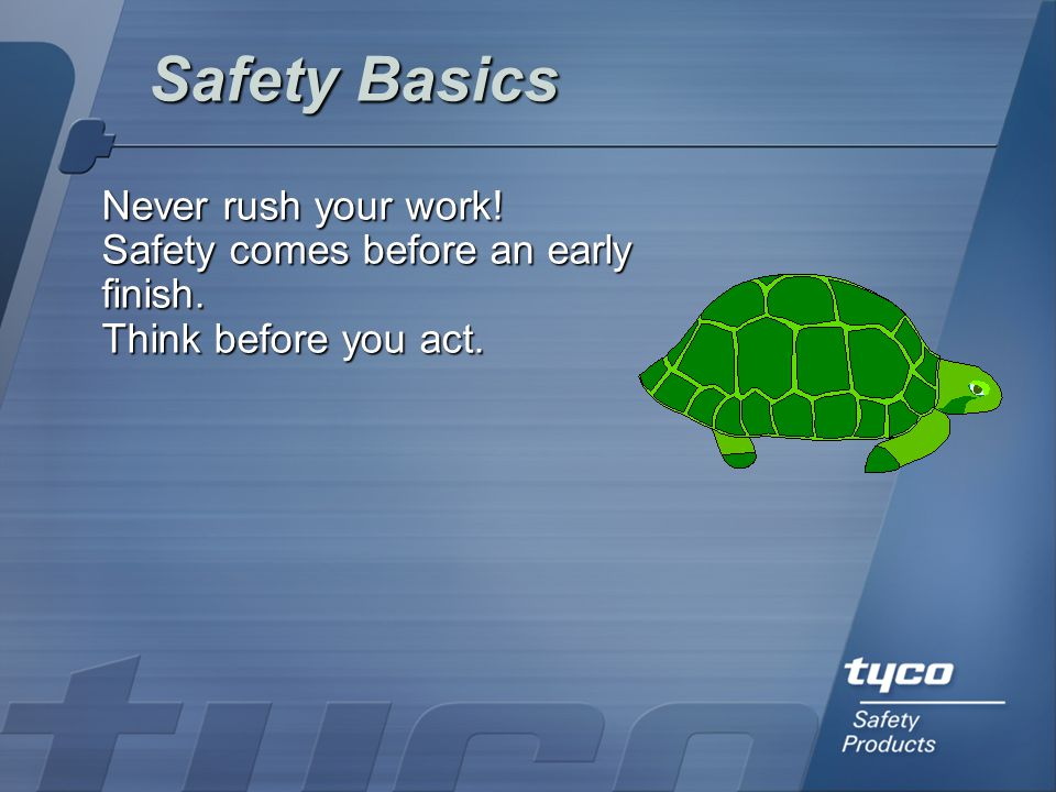 Safety Basics Never rush your work!