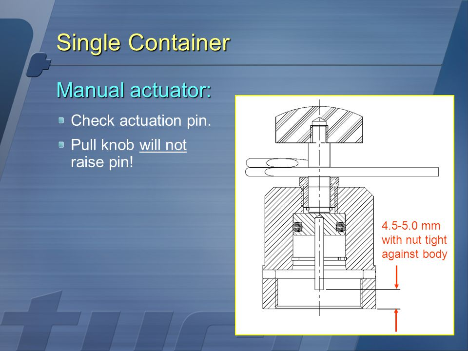 Single Container Manual actuator: Check actuation pin.