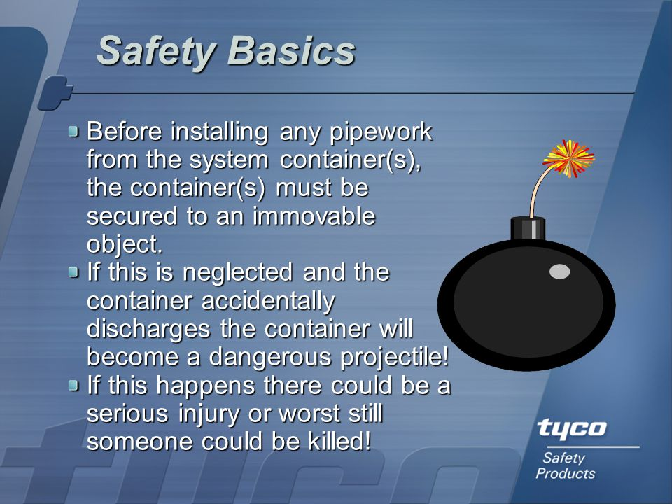 Safety Basics Before installing any pipework from the system container(s), the container(s) must be secured to an immovable object.