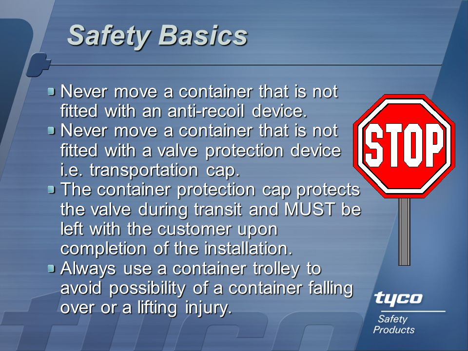 Safety Basics Never move a container that is not fitted with an anti-recoil device.