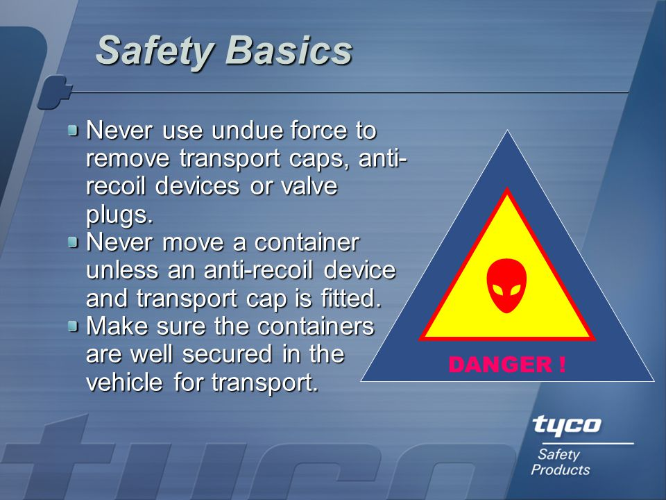 Safety Basics Never use undue force to remove transport caps, anti-recoil devices or valve plugs.