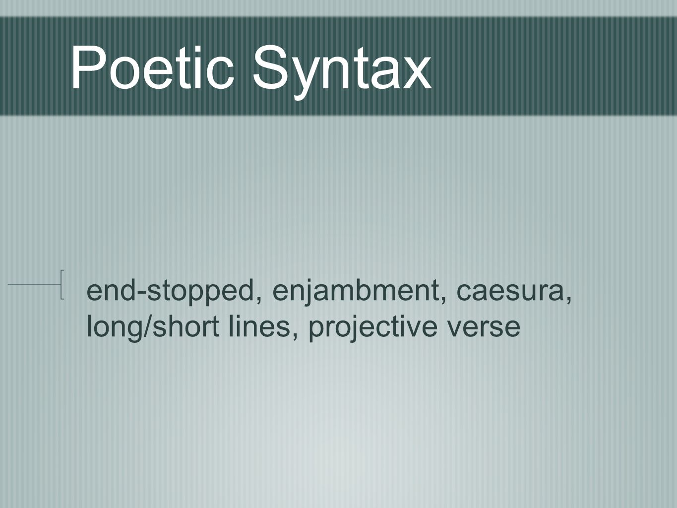 Poetic Syntax end-stopped, enjambment, caesura, long/short lines, projective verse