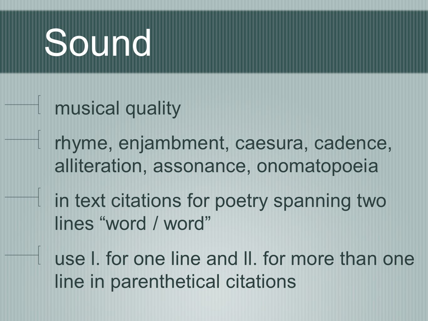 Sound musical quality. rhyme, enjambment, caesura, cadence, alliteration, assonance, onomatopoeia.