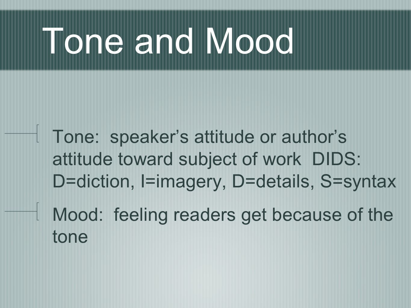 Tone and Mood Tone: speaker's attitude or author's attitude toward subject of work DIDS: D=diction, I=imagery, D=details, S=syntax.