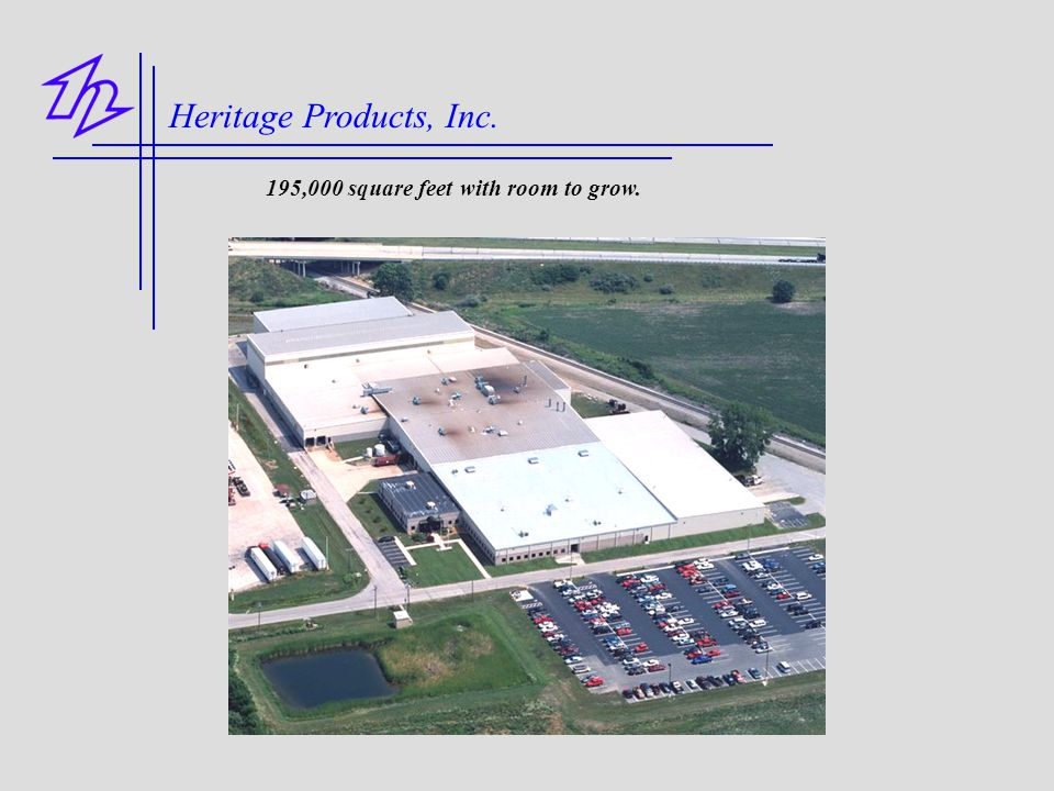 Heritage Products, Inc. 195,000 square feet with room to grow.