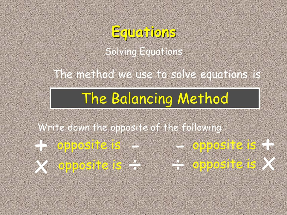 + + - - x x ÷ ÷ Equations The Balancing Method opposite is opposite is