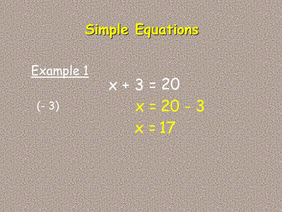 Simple Equations Example 1 x + 3 = 20 x = 20 - 3 (- 3) x = 17
