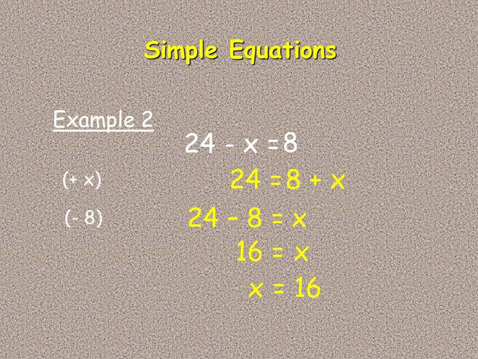 24 - x = 8 24 = 8 + x 24 – 8 = x 16 = x x = 16 Simple Equations