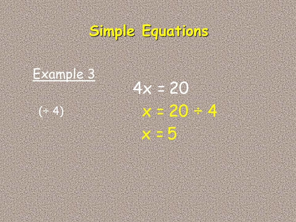 Simple Equations Example 3 4x = 20 x = 20 ÷ 4 (÷ 4) x = 5