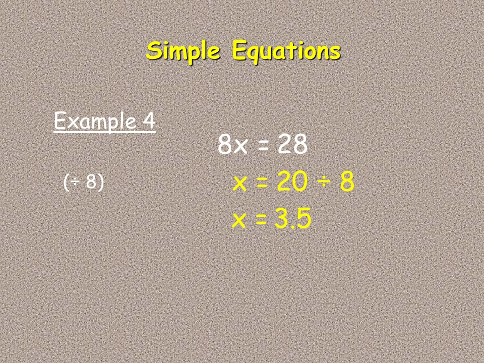 Simple Equations Example 4 8x = 28 x = 20 ÷ 8 (÷ 8) x = 3.5