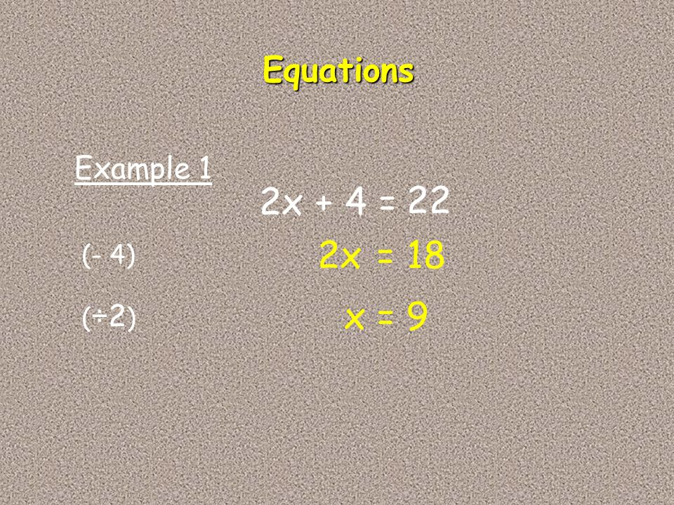 Equations Example 1 2x + 4 = 22 2x = 18 (- 4) x = 9 (÷2)