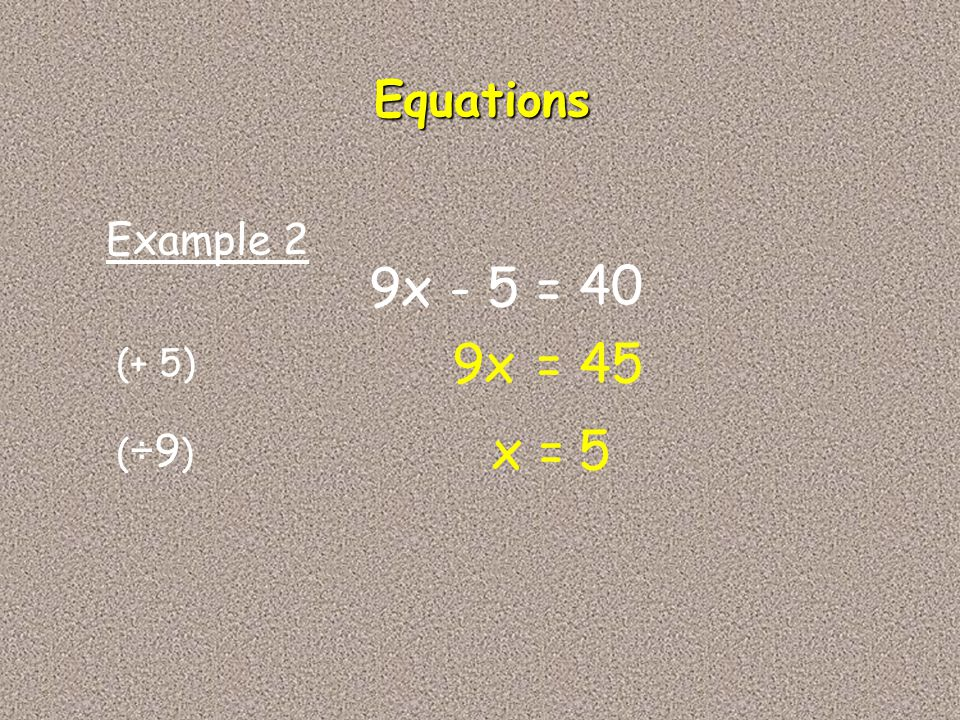 Equations Example 2 9x - 5 = 40 9x = 45 (+ 5) x = 5 (÷9)