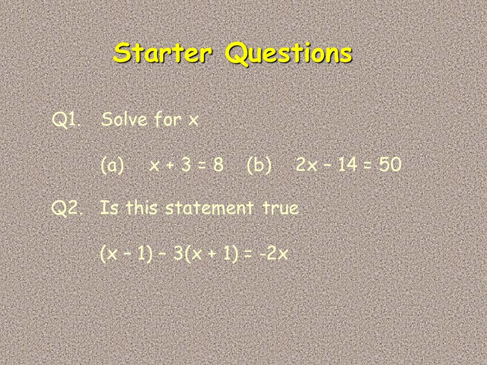 Starter Questions Q1. Solve for x (a) x + 3 = 8 (b) 2x – 14 = 50