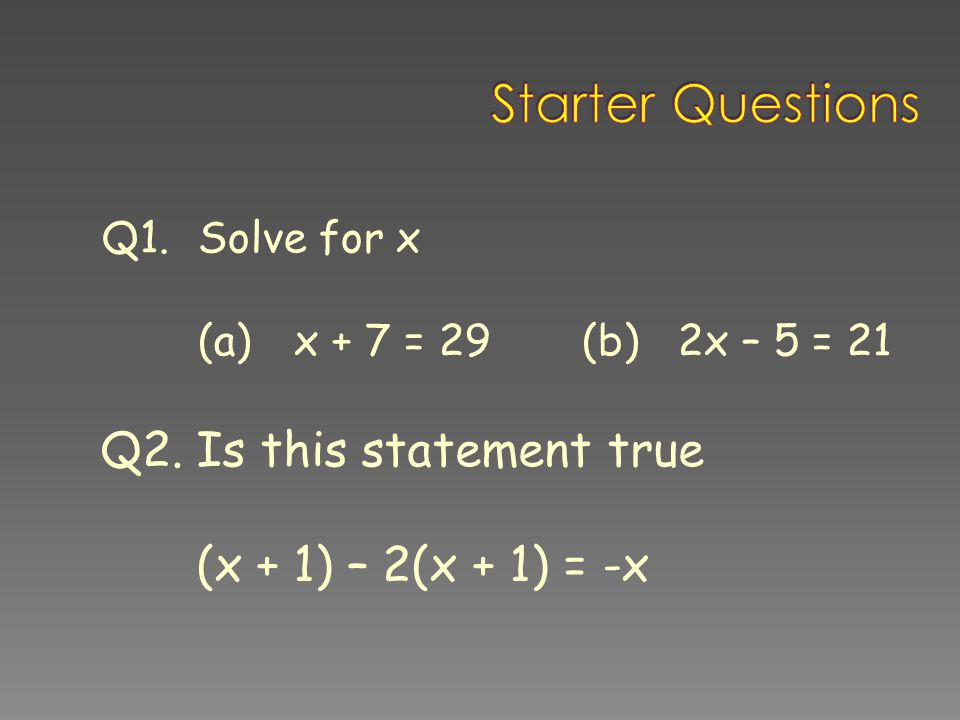 Starter Questions Q2. Is this statement true (x + 1) – 2(x + 1) = -x