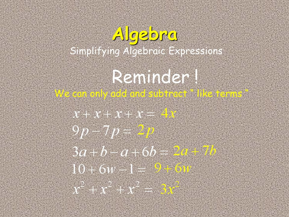 Algebra Reminder ! Simplifying Algebraic Expressions