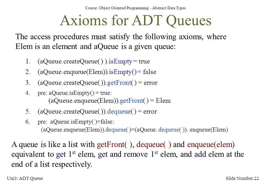 Axioms for ADT Queues The access procedures must satisfy the following axioms, where Elem is an element and aQueue is a given queue: