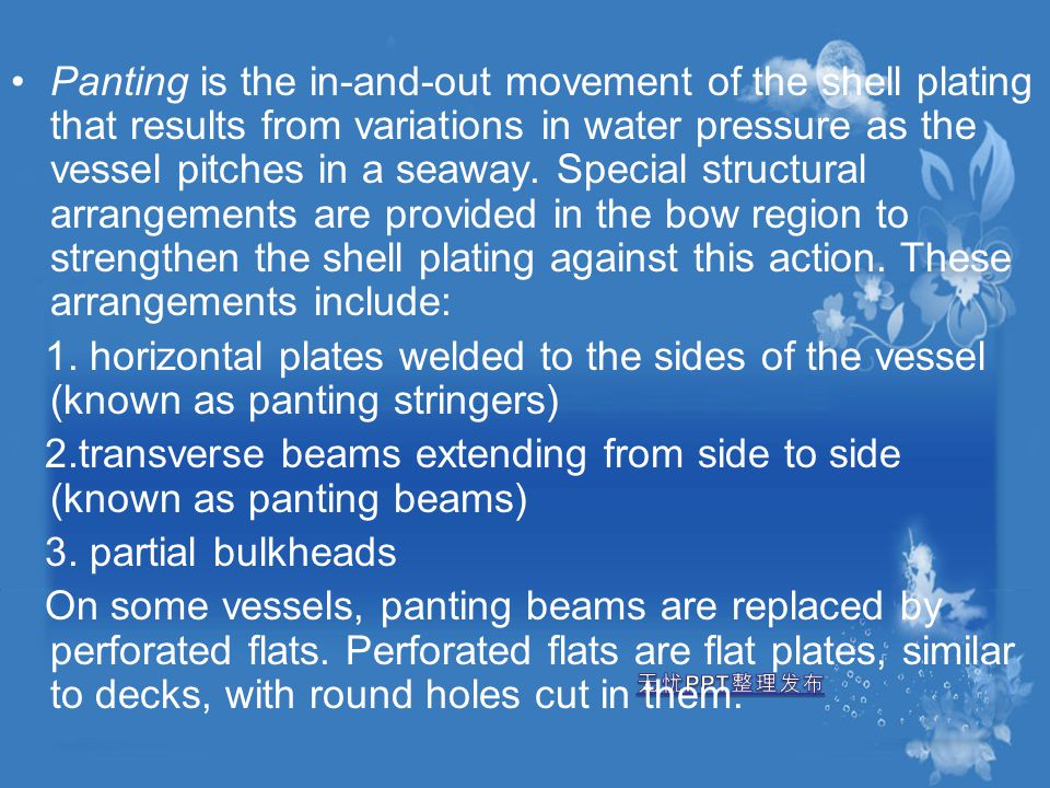 Panting is the in-and-out movement of the shell plating that results from variations in water pressure as the vessel pitches in a seaway. Special structural arrangements are provided in the bow region to strengthen the shell plating against this action. These arrangements include:
