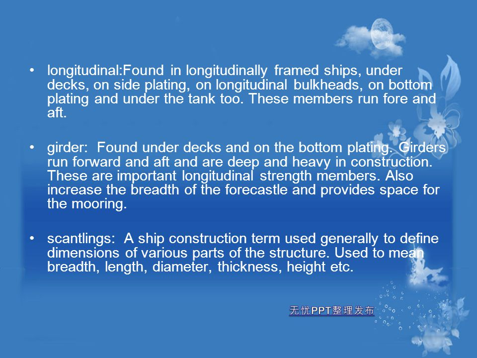 longitudinal:Found in longitudinally framed ships, under decks, on side plating, on longitudinal bulkheads, on bottom plating and under the tank too. These members run fore and aft.