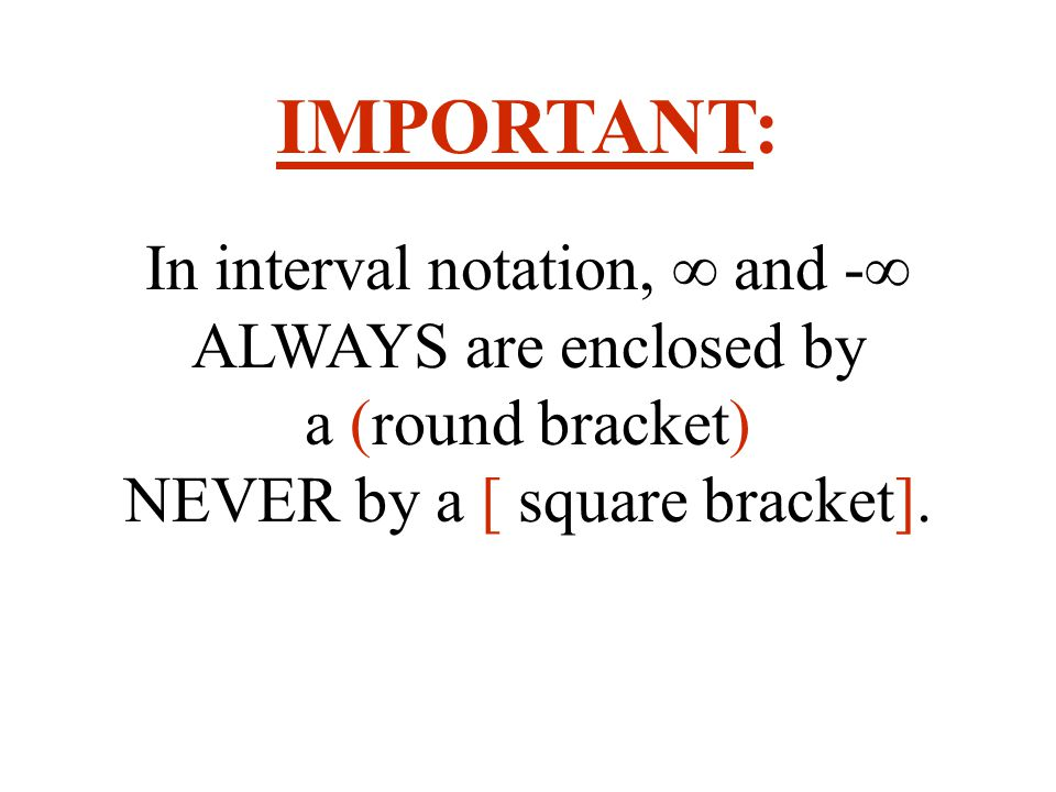 IMPORTANT: In interval notation, ∞ and -∞ ALWAYS are enclosed by