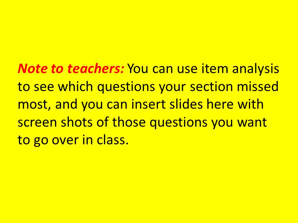 Note to teachers: You can use item analysis to see which questions your section missed most, and you can insert slides here with screen shots of those questions you want to go over in class.