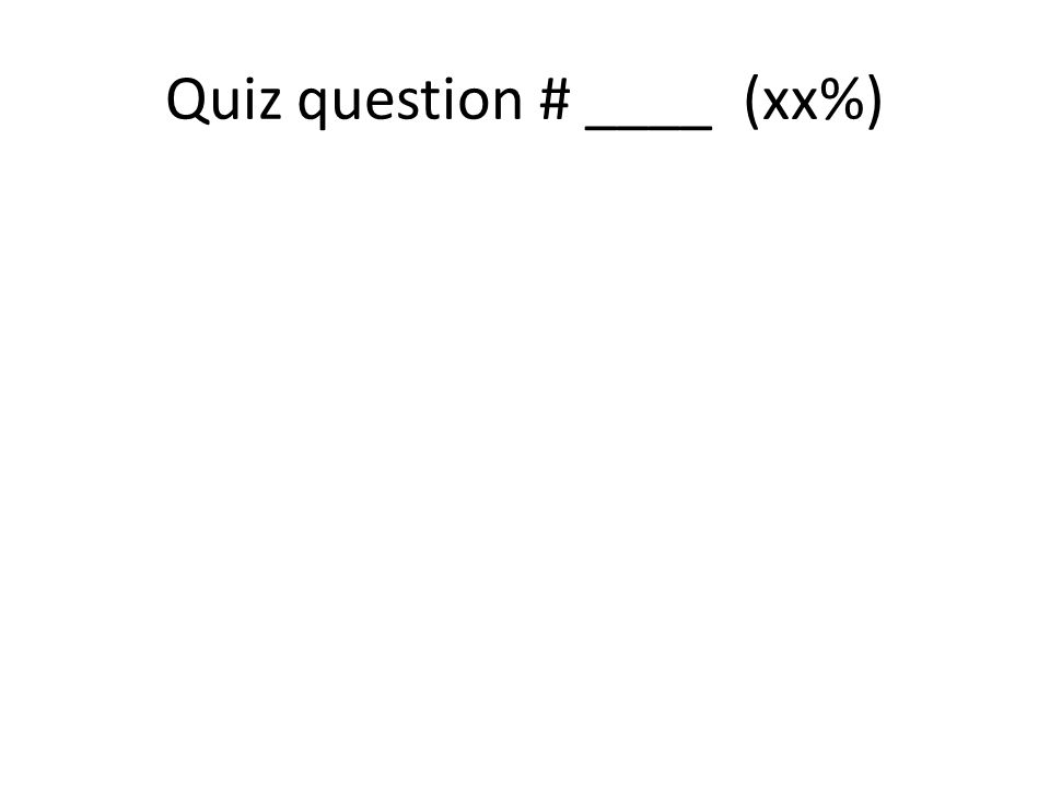 Quiz question # ____ (xx%)