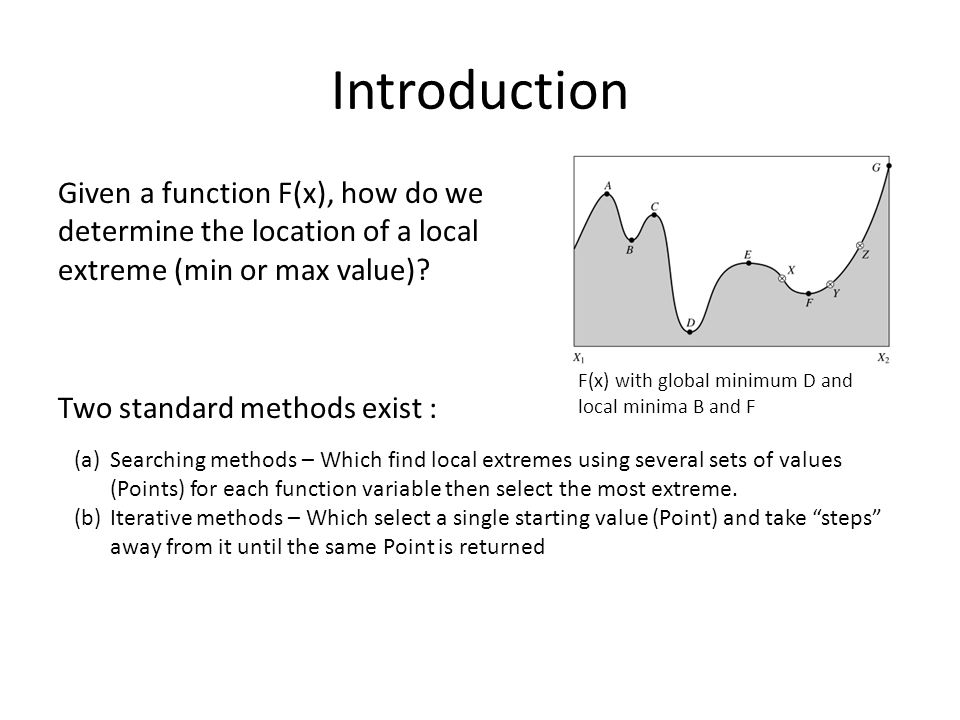 Introduction Given a function F(x), how do we determine the location of a local extreme (min or max value) Two standard methods exist :