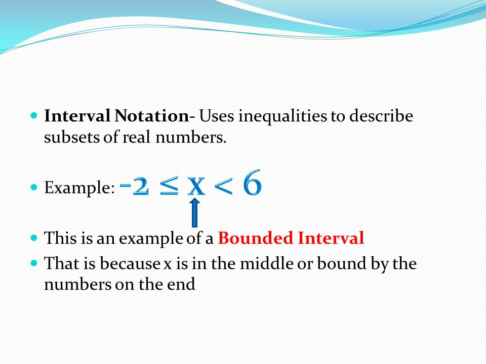 Interval Notation- Uses inequalities to describe subsets of real numbers.