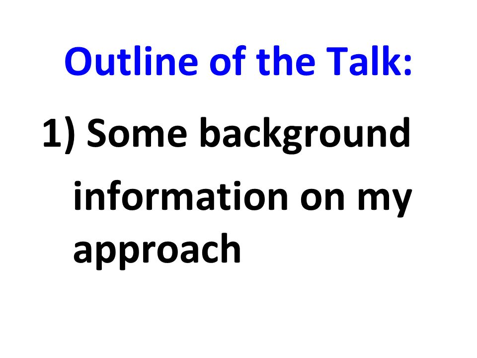 Outline of the Talk: Some background information on my approach